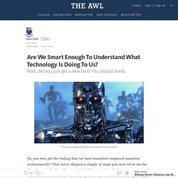 Are We Smart Enough To Understand What Technology Is Doing To Us? — The Awl