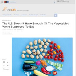 The U.S. Doesn't Have Enough Of The Vegetables We're Supposed To Eat