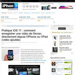 Pratique iOS 11 : comment enregistrer une vidéo de l'écran, directement depuis l'iPhone ou l'iPad (vidéo ajoutée) - iPhone X, 8, iPad et Apple Watch : blog et actu par iPhon.fr