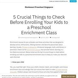 5 Crucial Things to Check Before Enrolling Your Kids to a Preschool Enrichment Class – Montessori Preschool Singapore