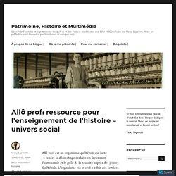 Allô prof: ressource pour l'enseignement de l'histoire – univers social – Patrimoine, Histoire et Multimédia