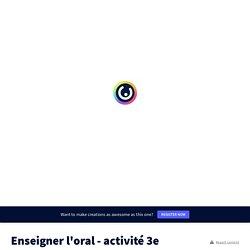 Enseigner l'oral - activité 3e by alexia.motycka on Genial.ly