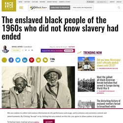 The enslaved black people of the 1960s who did not know slavery had ended