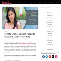 Tips to Ensure You Set Realistic Goals for Teeth Whitening