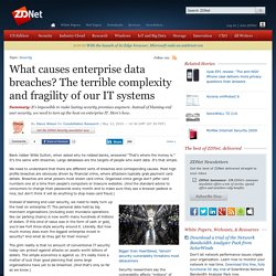 What causes enterprise data breaches? The terrible complexity and fragility of our IT systems