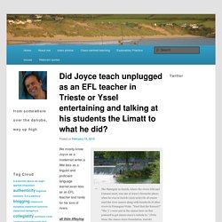 Did Joyce teach unplugged as an EFL teacher in Trieste or Yssel entertaining and talking at his students the Limatt to what he did?