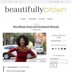 Africa Miranda, Beauty and Entertainment Aficionado - Beautifully Brown