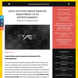Louis Vuitton seeks massive investment in YG Entertainment » bigbangupdates
