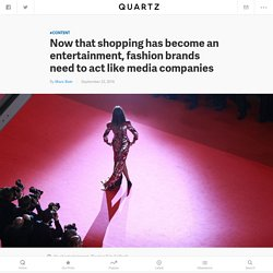 Fast fashion and social media have made fashion into entertainment, so clothing companies now need to act like media companies — Quartz