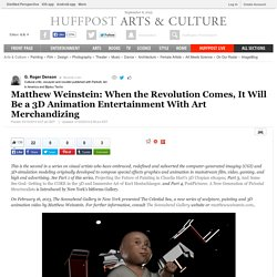 G. Roger Denson: Matthew Weinstein: When the Revolution Comes, It Will Be a 3D Animation Entertainment With Art Merchandizing