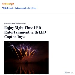 Enjoy Night Time LED Entertainment with LED Copter Toys