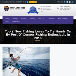 Top 5 New Fishing Lures To Try Hands On By Port O' Connor Fishing Enthusiasts in 2018 - Portoconnor Duck Hunting