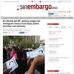 En Zócalo del DF, padres exigen les entreguen vivos a sus hijos; piden terminar con torturas
