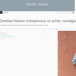 Zambian fashion entrepreneur on prints, nostalgia and the importance of finding synergy