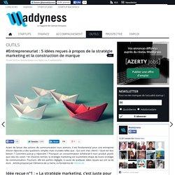 #Entrepreneuriat : 5 idées reçues à propos de la stratégie marketing et la construction de marque
