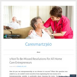 3 Not-To-Be-Missed Resolutions For All Home Care Entrepreneurs – Caresmartz360