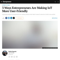 3 Ways Entrepreneurs Are Making IoT More User-Friendly