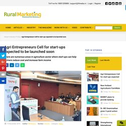 Agri Entrepreneurs Cell for start-ups expected to be launched soon