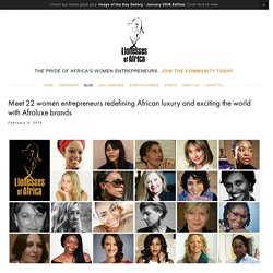 Meet 22 women entrepreneurs redefining African luxury and exciting the world with Afroluxe brands — Lionesses of Africa Website