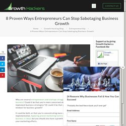 Proven Ways Entrepreneurs Can Stop Sabotaging Business Growth