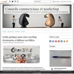 Guide pratique pour créer son blog d'entreprise et diffuser ses billets - Conseils commerciaux et marketing