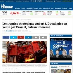L'entreprise stratégique Aubert & Duval mise en vente par Eramet, Safran intéressé