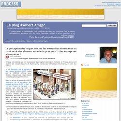 BLOG D ALBERT AMGAR 02/01/16 La perception des risques vue par les entreprises alimentaires ou la sécurité des aliments est-elle la priorité n°1 des entreprises alimentaires ?