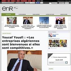 Youcef Yousfi : «Les entreprises algériennes sont bienvenues si elles sont compétitives.»