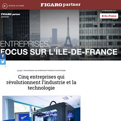 Cinq entreprises qui révolutionnent l'industrie et la technologie - Entreprises, focus sur l'Île-de-France
