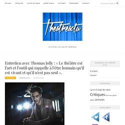 ThéâtreActu : Entretien avec Thomas Jolly : « Le théâtre est l'art et l'outil qui rappelle à l'être humain qu'il est vivant et qu'il n'est pas seul ».