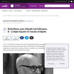 Entretiens avec Claude Lévi-Strauss, 6 - L'objet fuyant et l'excès d'objets