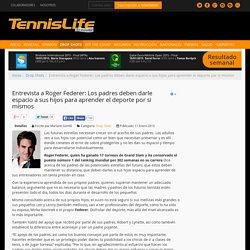 Entrevista a Roger Federer: Los padres deben darle espacio a sus hijos para aprender el deporte por si mismos - Tennis Life Magazine México