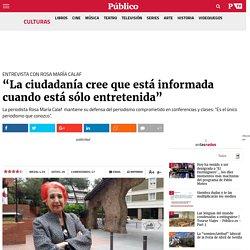 """Entrevista con Rosa María Calaf: """"La ciudadanía cree que está informada cuando está sólo entretenida"""""""