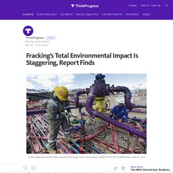 Fracking's Total Environmental Impact Is Staggering, Report Finds — ThinkProgress