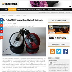 The Fostex T50RP as envisioned by Zach Mehrbach – Headfonics