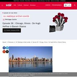 Episode 36 : Chicago, Illinois - De Hugh Heffner à Barack Obama du 10 mai 2014 - France Inter