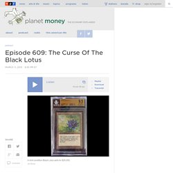 Episode 609: The Curse Of The Black Lotus : Planet Money