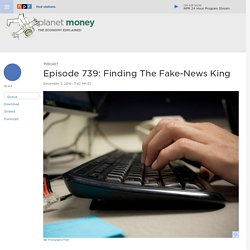 Episode 739: Finding The Fake-News King : Planet Money