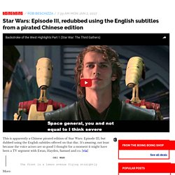 Star Wars: Episode III, redubbed using the English subtitles from a pirated Chinese edition / Boing Boing