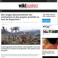 Des images époustouflantes des civilisations et des peuples primitifs en voie de disparition !