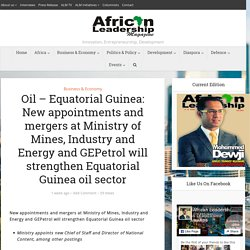 Oil – Equatorial Guinea: New appointments and mergers at Ministry of Mines, Industry and Energy and GEPetrol will strengthen Equatorial Guinea oil sector