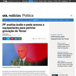 PF analisa áudio e pede acesso a equipamento para periciar gravação de Temer - Notícias - Política