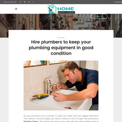 Hire plumbers to keep your plumbing equipment in good condition - Home Improvements AU