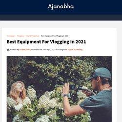 Best Equipment For Vlogging In 2021 - Ajanabha