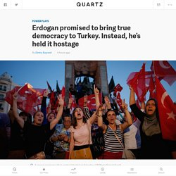 Erdogan promised to bring true democracy to Turkey. Instead, he's held it hostage — Quartz