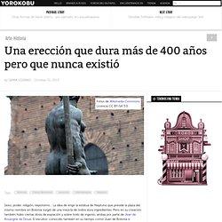 Una erección que dura más de 400 años pero que nunca existió
