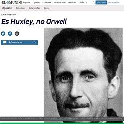 Es Huxley, no Orwell