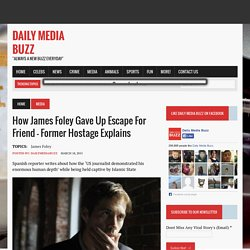 How James Foley gave up escape for friend – former hostage explains - Daily Media Buzz