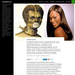 L'origine esclavagiste du defrisage: L'idée du défrisage moderne est née de tortures infligées aux esclaves africains