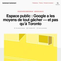 Espace public : Google a les moyens de tout gâcher — et pas qu'à Toronto - Autrement Autrement